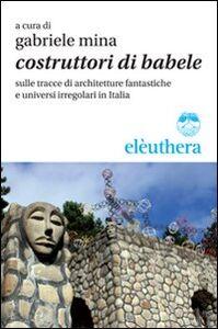 Libro Costruttori di Babele sulle tracce di architetture fantastiche e universi irregolari in Italia