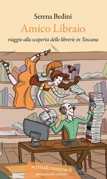 Amico libraio. Viaggio alla scoperta delle librerie in Toscana - Serena Bedini - copertina