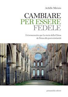 Cambiare per essere fedele. Un'ermeneutica per la storia della Chiesa da Nicea alla post-cristianità - Achille Mirizio - copertina