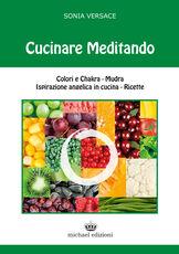 Libro Cucinare meditando. Colori e chakra. Mudra. Ispirazione angelica in cucina. Ricette Sonia Versace