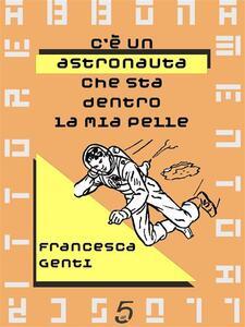 C'è un astronauta che sta dentro la mia pelle - Francesca Genti - ebook