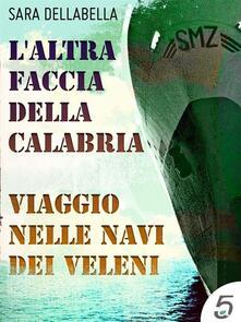 L' altra faccia della Calabria. Viaggio nelle navi dei veleni - Sara Dellabella - ebook