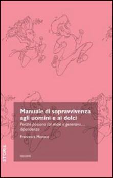 Manuale di sopravvivenza agli uomini e ai dolci. Perché possono far male e generano... dipendenza.pdf