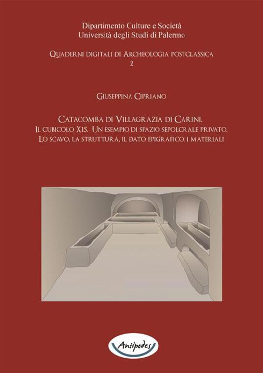 Catacomba di Villagrazia di Carini. Il cubicolo X15. Un esempio si spazio sepolcrale privato. Lo scavo, la struttura, il dato epigrafico, i materiali - Giuseppina Cipriano - ebook