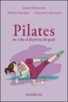 Pilates tre volte al dì prima dei pasti - Cesare Muciaccia,Patrizia Pascazio,Giovanna Quaranta - copertina