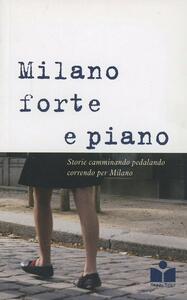 Milano forte e piano. Vol. 1: Storie camminando, pedalando, correndo per Milano.