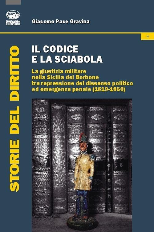 Il codice e la sciabola. La giustizia militare nella Sicilia dei Borbone tra repressione del dissenso politico ed emergenza penale (1819-1860)
