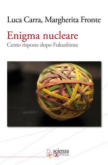 Enigma nucleare. Cento risposte dopo Fukushima - Luca Carra,Margherita Fronte - copertina