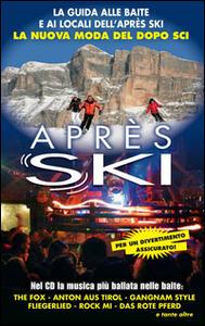 Après Ski. La guida alle baite e ai locali dell'après ski. La nuova moda del dopo sci. Con CD Audio