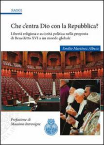 Che c'entra Dio con la Repubblica? Libertà religiosa e autorità politica nella proposta di Benedetto XVI a un mondo globale