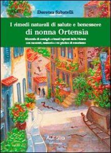 I rimedi naturali di salute e benessere di nonna Ortensia. Manuale di consigli e rimedi ispisrati dalla natura con racconti, memorie e un pizzico di umorismo
