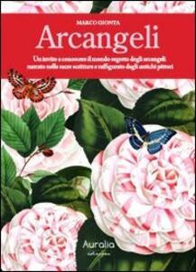 Arcangeli. Un invito a conoscere il mondo segreto degli arcangeli narrato nelle sacre scritture e raffigurato dagli antichi pittori
