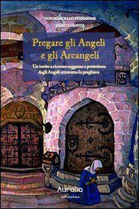 Pregare gli angeli e gli arcangeli. Un invito a ricevere saggezza e protezione dagli angeli attraverso la preghiera