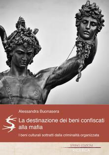 La destinazione dei beni confiscati alla mafia. I beni culturali sottratti dalla criminalità organizzata - Alessandra Buonasera - copertina