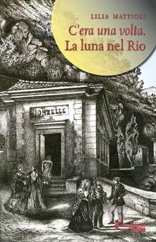La luna nel rio. C'era una volta - Lilia Mattioli - copertina