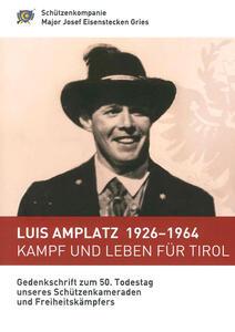 Luis Amplatz 1926-1964 Kampf um Leben für Tirol. Zum 50. Todestag unseres Schützenkameraden und Freiheitskämpfers