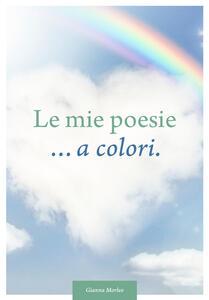 Le mie poesie... a colori. Dedicate alla vita