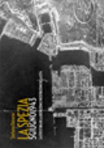 La Spezia 5 giugno 1943. La fotostoria della distruzione e ricostruzione della città