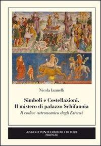 Simboli e costellazioni. Il mistero di palazzo Schifanoia. Il codice astronomico degli Estensi - Iannelli Nicola - wuz.it