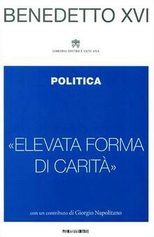 «Elevata forma di carità». Politica - Benedetto XVI (Joseph Ratzinger) - copertina