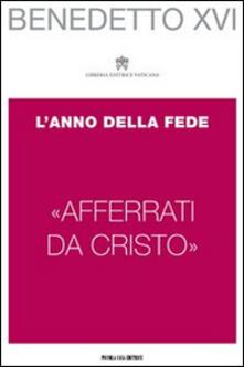 «Afferrati da Cristo». L'anno della fede - Benedetto XVI (Joseph Ratzinger) - copertina
