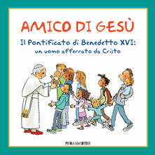 Amico di Gesù. Il pontificato di Benedetto XVI. Un uomo afferrato da Cristo - copertina