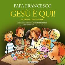 Gesù è qui! La prima comunione. I miracoli eucaristici - Francesco (Jorge Mario Bergoglio),Benedetto XVI (Joseph Ratzinger) - copertina