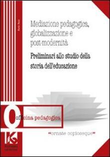 Mediazione pedagogica, globalizzazione e postmodernità. Preliminari allo studio della storia dell'educazione