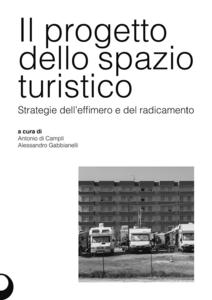 Libro Il progetto dello spazio turistico. Strategie dell'effimero e del radicamento Antonio Di Campli , Alessandro Gabbianelli