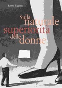Sulla naturale superiorità delle donne - Taglietti Renzo - wuz.it
