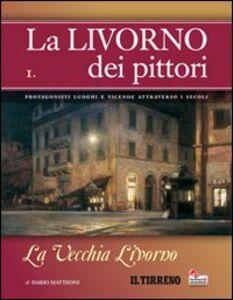 La Livorno dei pittori. Vol. 1: La vecchia Livorno.