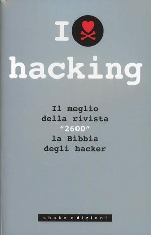 I love hacking. Il meglio della rivista «2600» la bibbia degli hacker