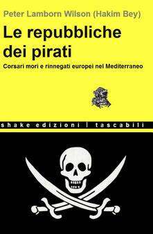 Le repubbliche dei pirati. Corsari mori e rinnegati europei nel Mediterraneo - Hakim Bey - ebook