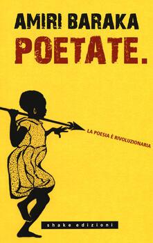 Poetate. La poesia è rivoluzionaria. Scritti, lezioni e interviste - Amiri Baraka - copertina