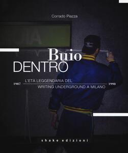 Buio dentro. L'età leggendaria del writing underground a Milano (1987-1998). Ediz. illustrata - Corrado Piazza - copertina