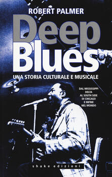 Warholgenova.it Deep Blues. Una storia musicale e culturale. Dal Mississippi Delta al South Side di Chicago e infine nel mondo Image