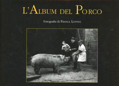 Album del porco. Vita opere e miracoli del migliore amico dell'uomo
