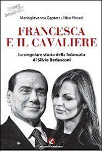 Francesca e il Cavaliere. La singolare storia della fidanzata di Berlusconi