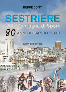Sestriere. Una montagna di sport. 80 anni di grandi eventi