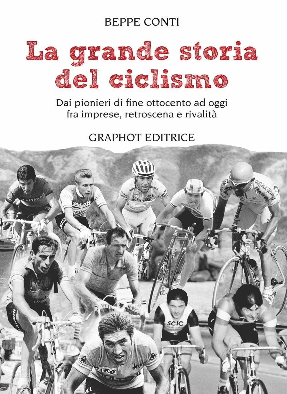 La grande storia del ciclismo. Dai pionieri di fine ottocento a oggi, fra imprese, rivalità e retroscena