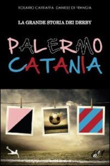 La grande storia dei derby Palermo-Catania - Rosario Carraffa,Daniele Di Frangia - copertina