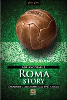 Roma story. Emozioni giallorosse dal 1927 a oggi - Adriano Stabile - copertina