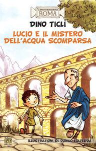 Lucio e il mistero dell'acqua scomparsa. Le avventure dell'antica Roma