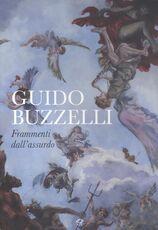 Libro Guido Buzzelli. Frammenti dell'assurdo. Catalogo della mostra (Lucca, 22 ottobre 2011-31 gennaio 2012). Ediz. illustrata