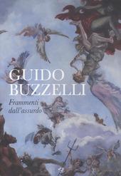 Guido Buzzelli. Frammenti dell'assurdo. Catalogo della mostra (Lucca, 22 ottobre 2011-31 gennaio 2012)