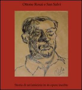 Ottone Rosai e San Salvi. Storia di un'amicizia in 46 opere inedite