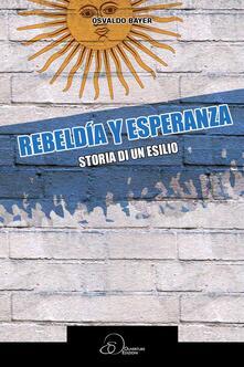 Rebeldia y esperanza. Storia di un esilio - Osvaldo Bayer - copertina