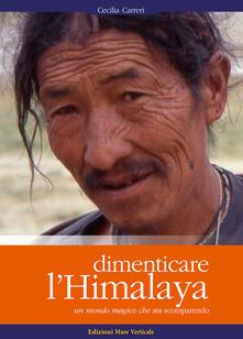 Dimenticare l'Himalaya. Un mondo magico che sta scomparendo. Ediz. illustrata - Cecilia Carreri - copertina