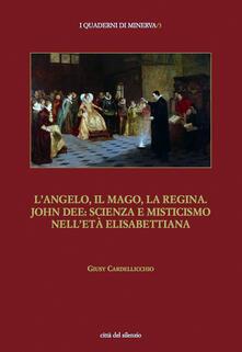 L' angelo, il mago, la regina. John Dee: scienza e misticismo nell'età elisabettiana - Giusy Cardellicchio - copertina