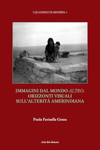 Libro Immagini dal mondo altro. Orizzonti visuali sull'alterità amerindiana Paola Farinella Grana